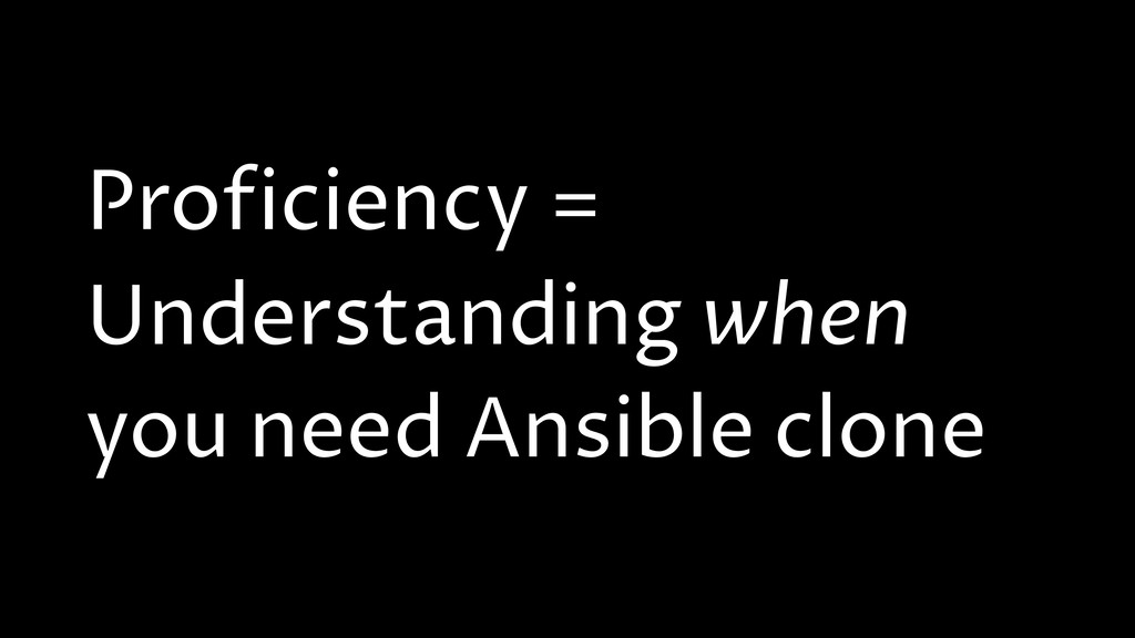 Proficiency = Understanding when you need Ansib...