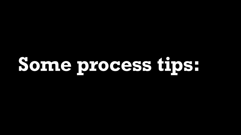 Some process tips: