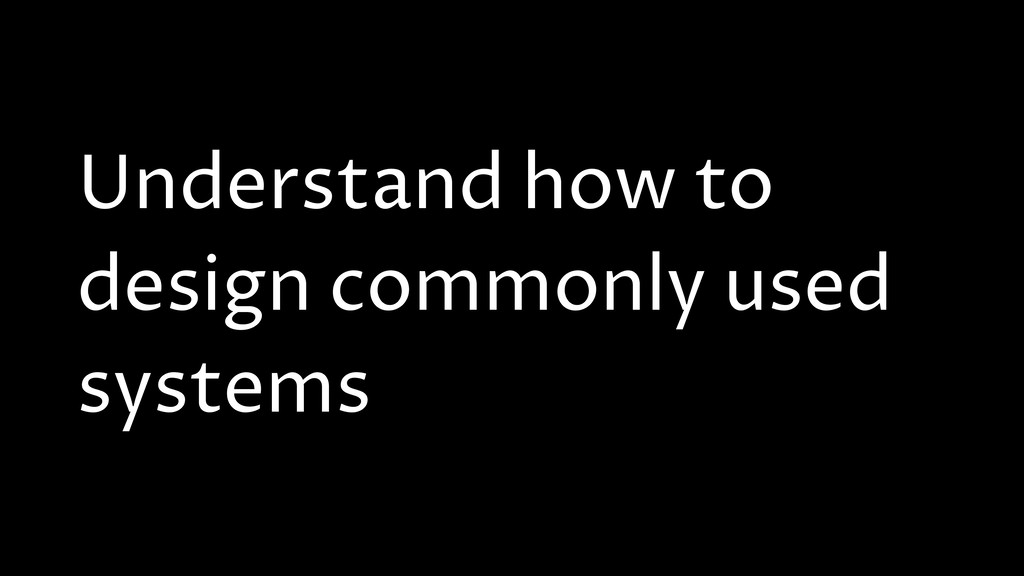 Understand how to design commonly used systems