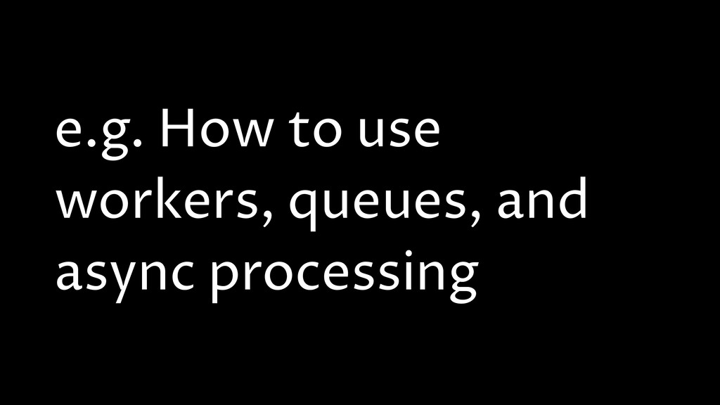 e.g. How to use workers, queues, and async proc...