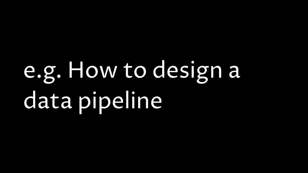 e.g. How to design a data pipeline