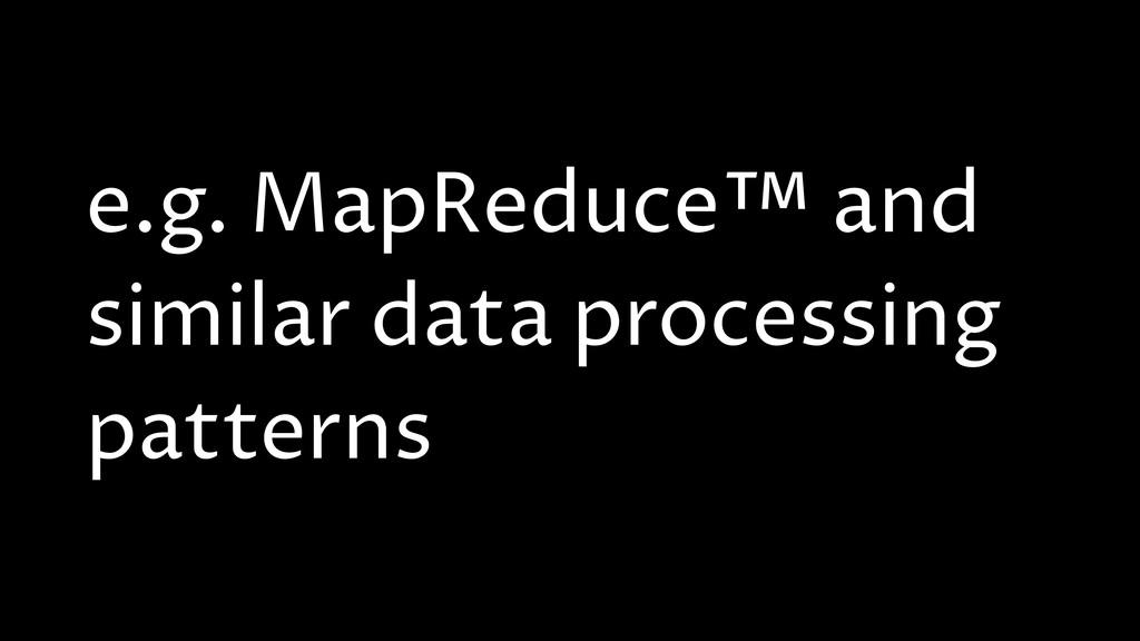 e.g. MapReduce™ and similar data processing pat...