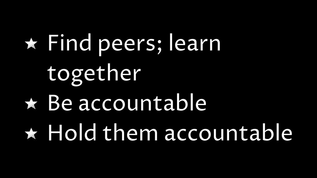 Find peers; learn together Be accountable Hold ...