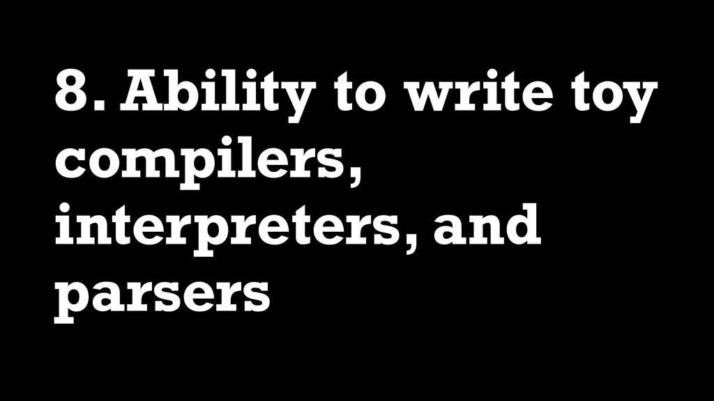 8. Ability to write toy compilers, interpreters...