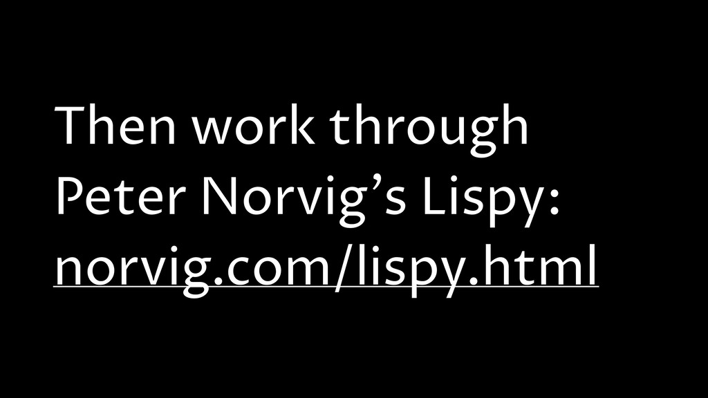 Then work through Peter Norvig's Lispy: norvig....