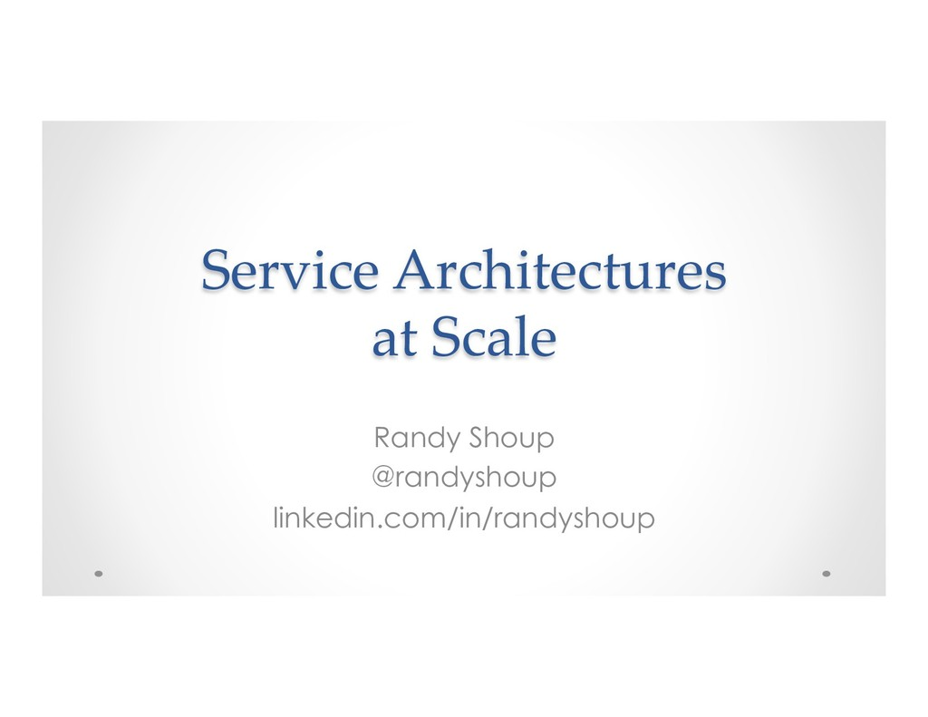 Service Architectures at Scale Randy Shoup @ran...