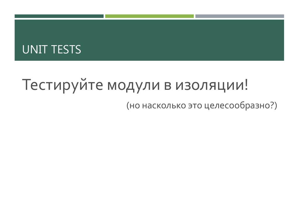 UNIT TESTS Тестируйте модули в изоляции! (но на...