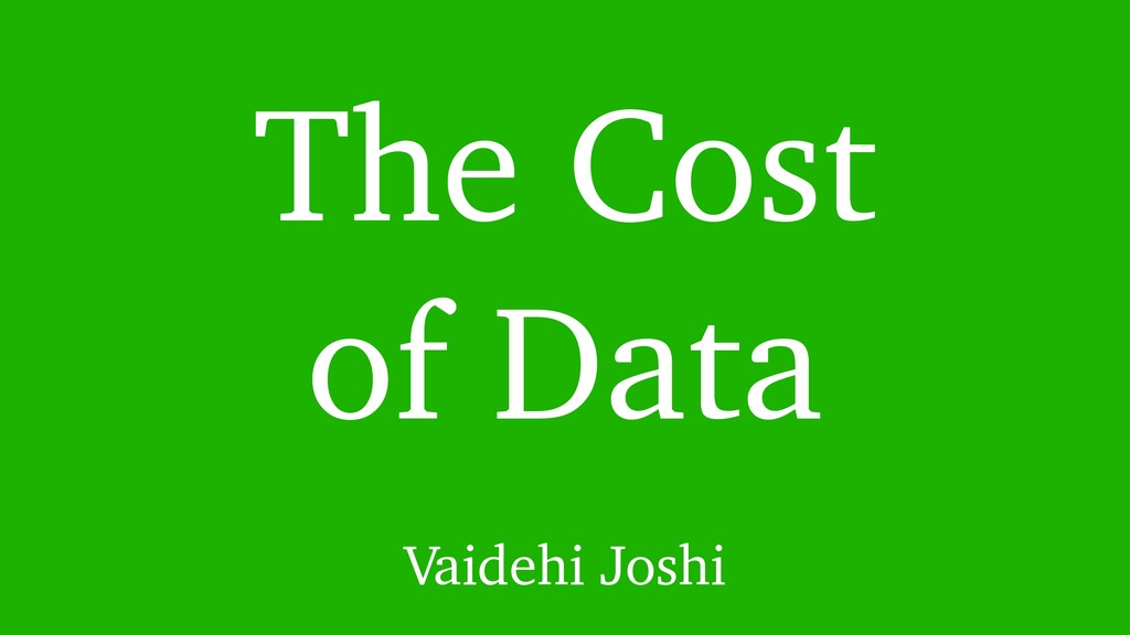 The Cost of Data Vaidehi Joshi