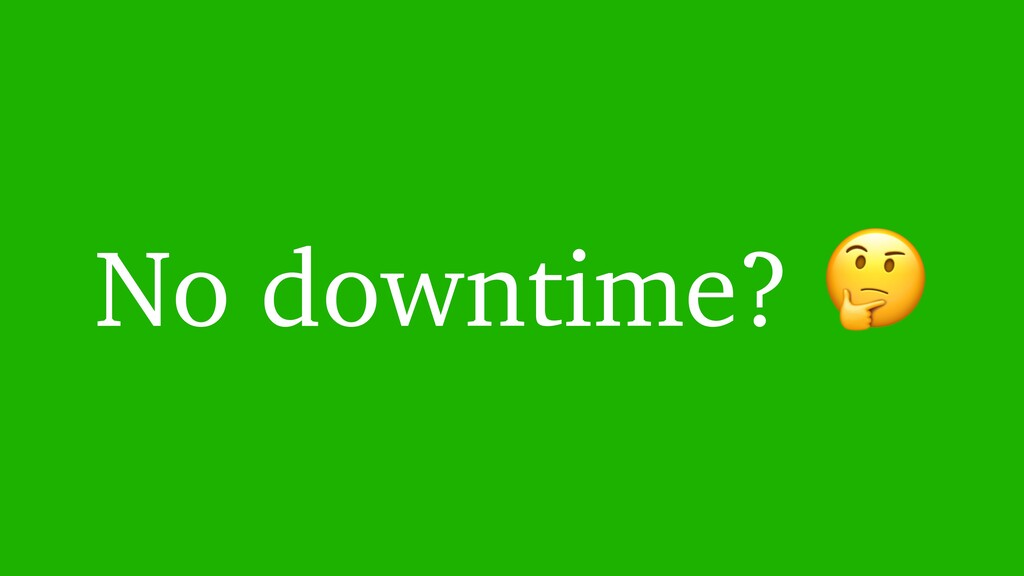 No downtime?