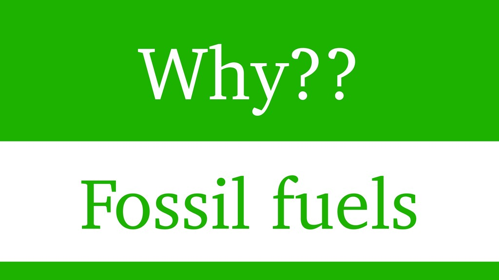 Why?? Fossil fuels