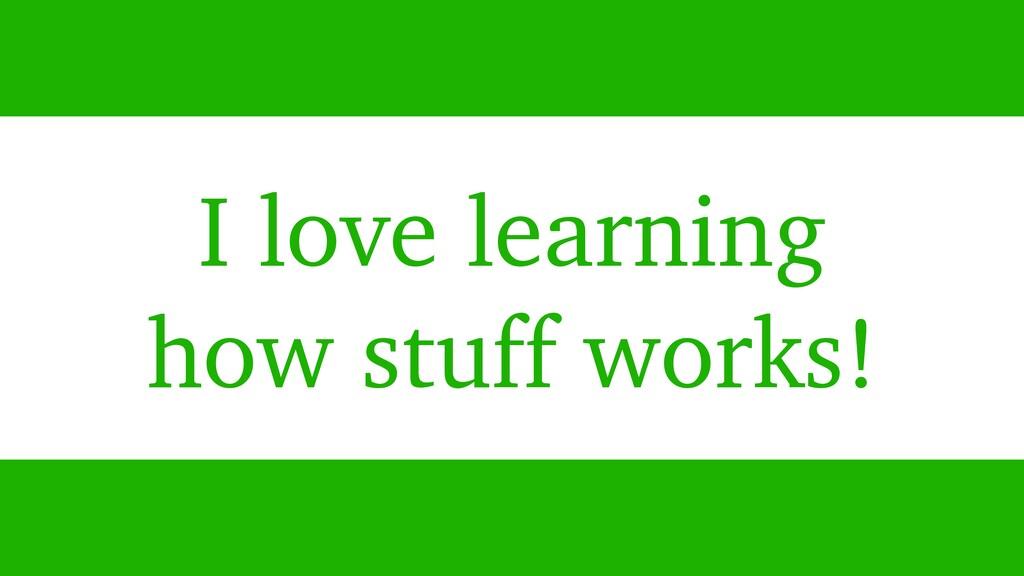 I love learning how stuff works!