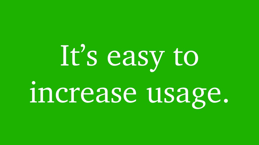 It's easy to increase usage.