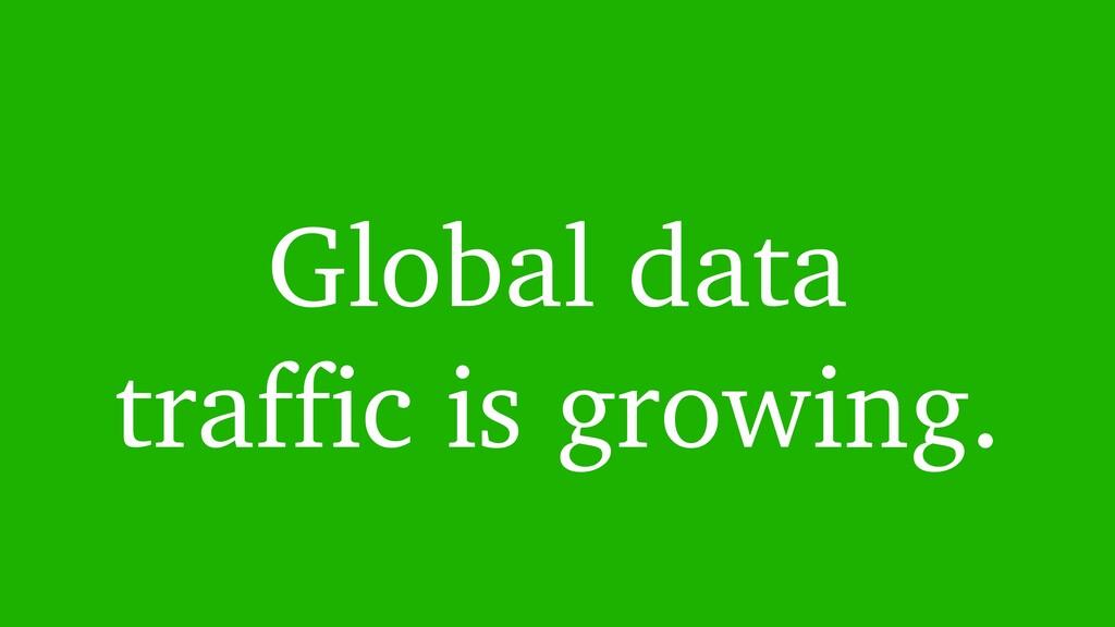 Global data traffic is growing.