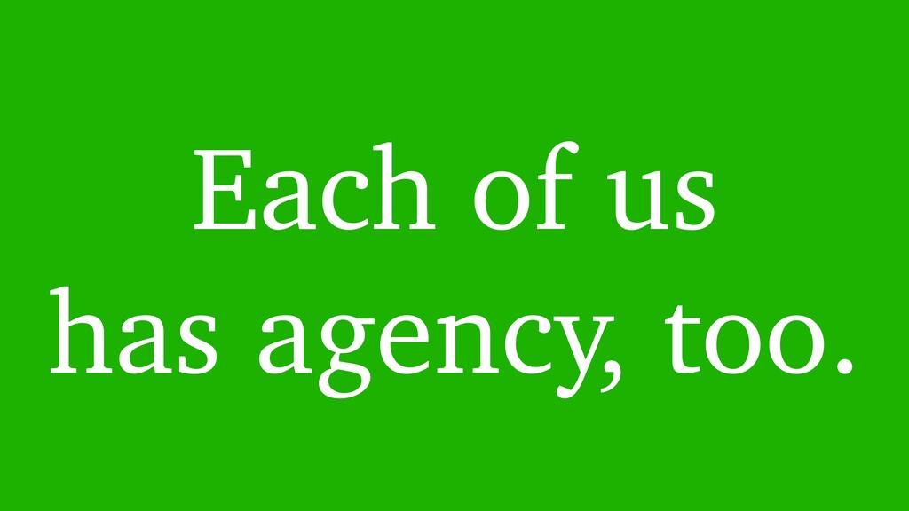 Each of us has agency, too.