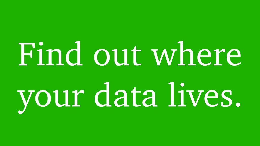 Find out where your data lives.