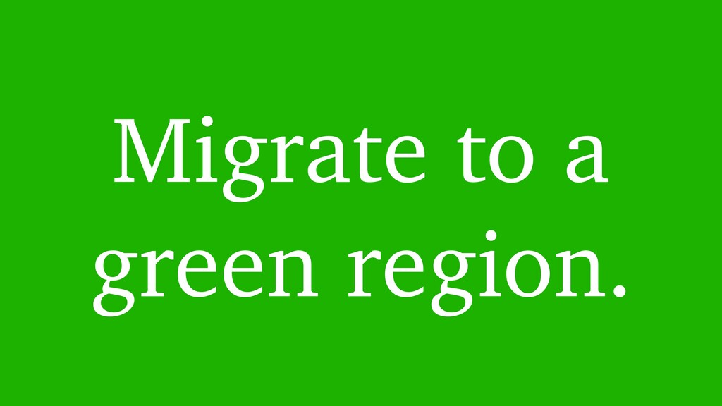 Migrate to a green region.