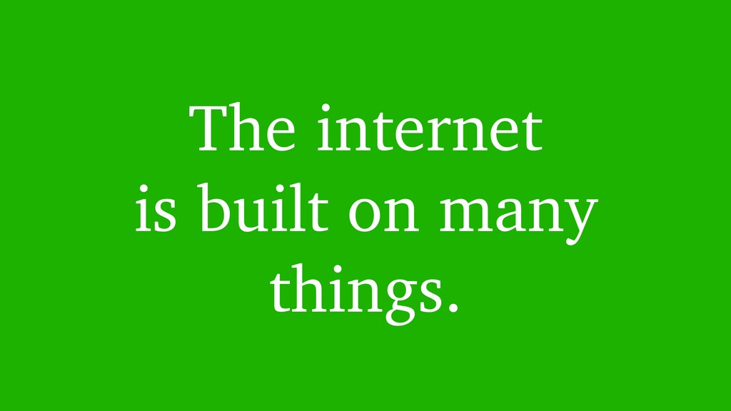 The internet is built on many things.