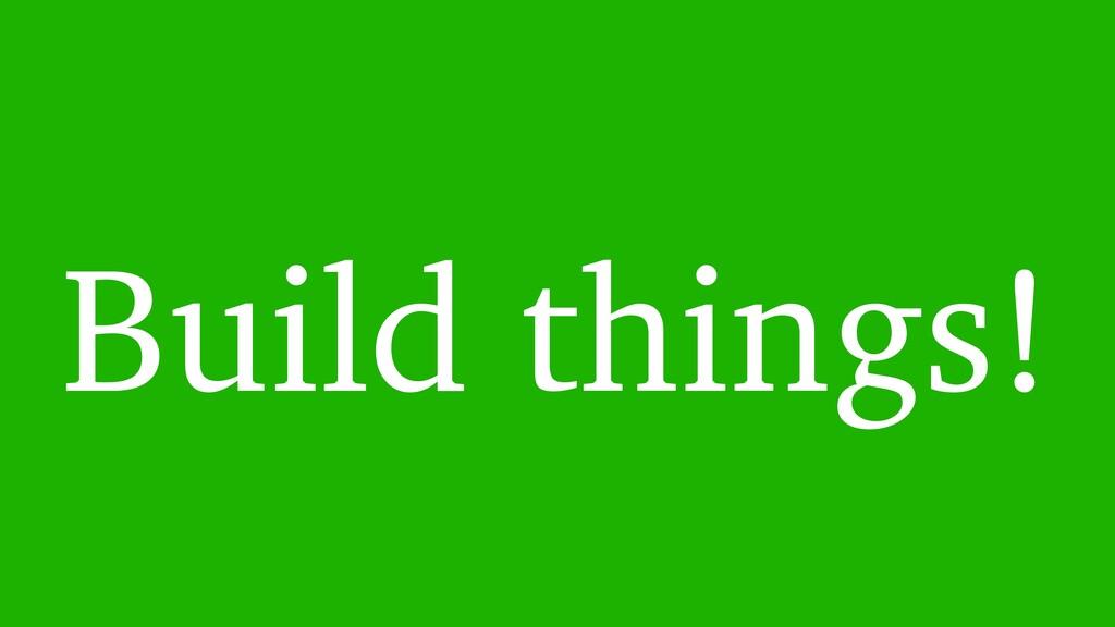 Build things!