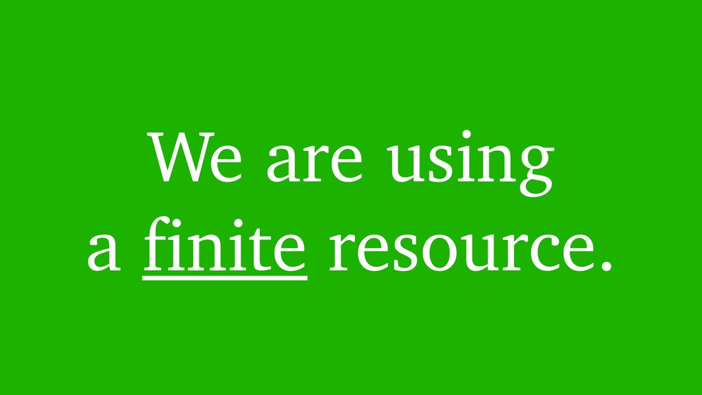 We are using a finite resource.