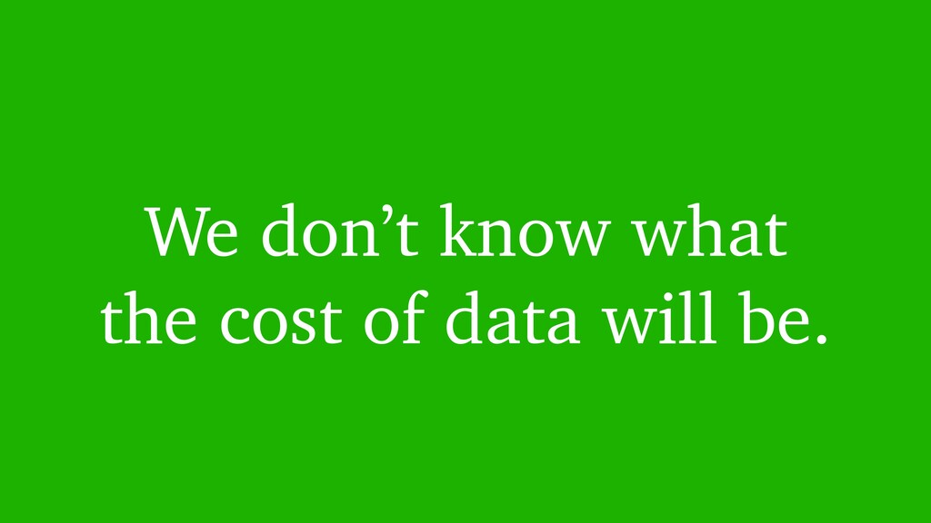 We don't know what the cost of data will be.
