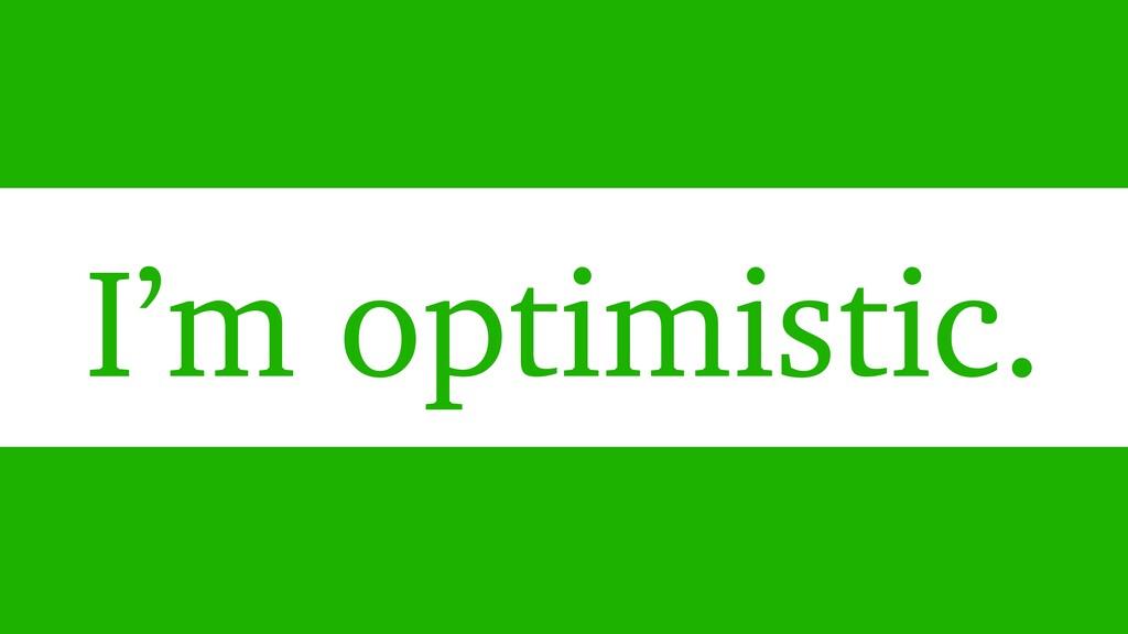 I'm optimistic.