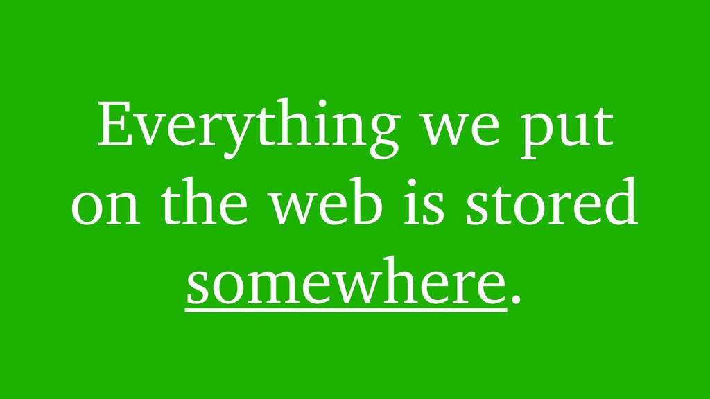 Everything we put on the web is stored somewher...
