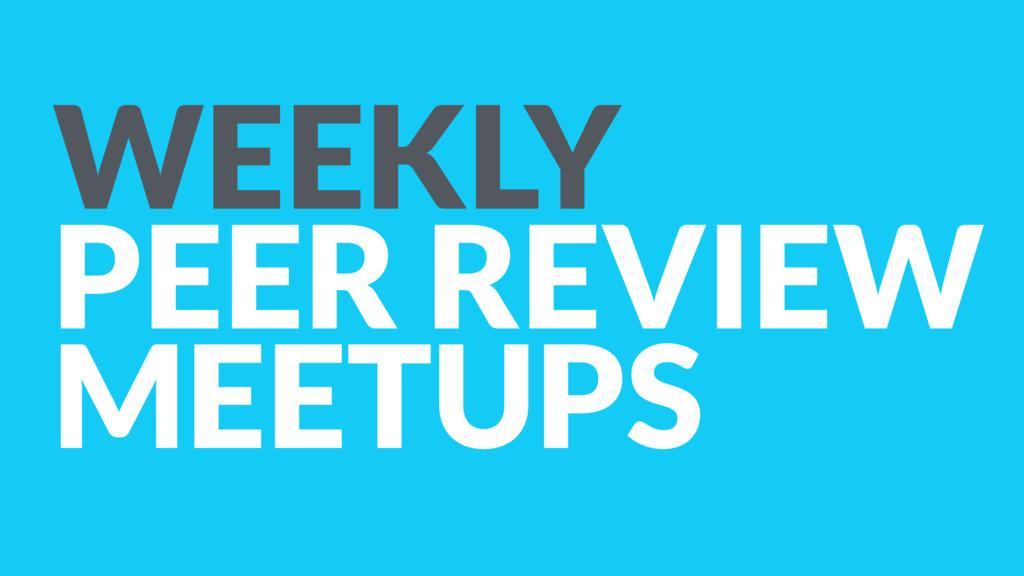 WEEKLY PEER REVIEW MEETUPS