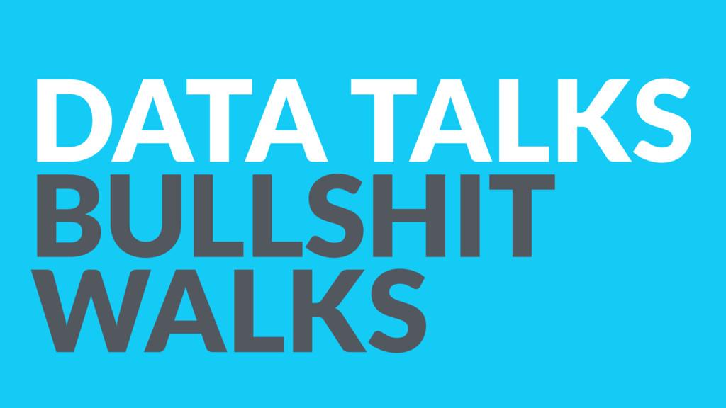 DATA TALKS BULLSHIT WALKS