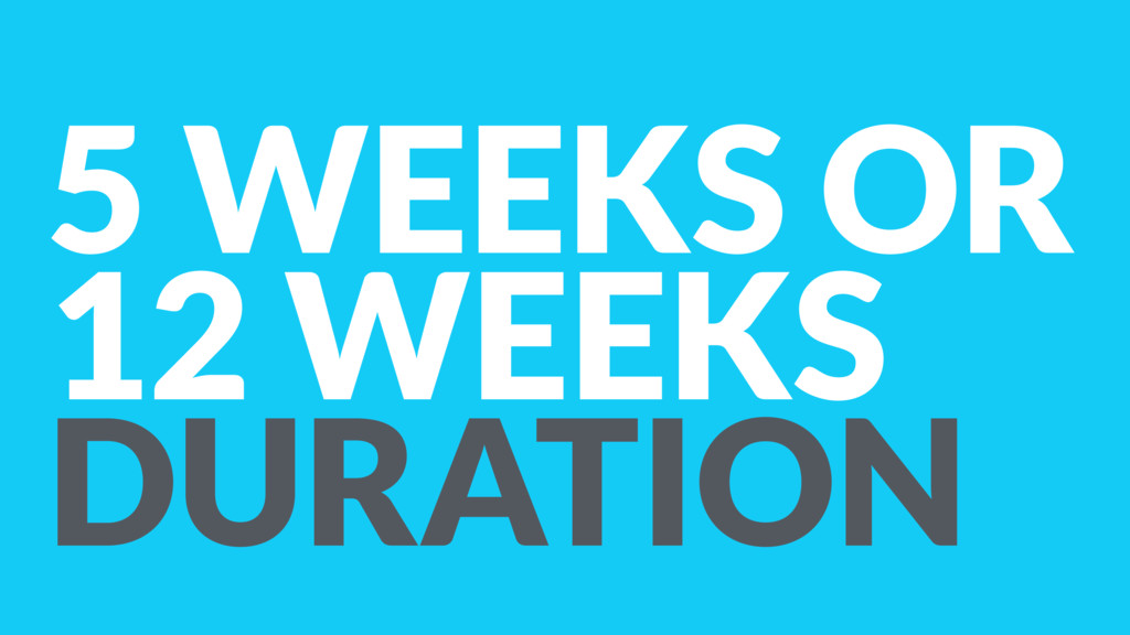 5 WEEKS OR 12 WEEKS DURATION