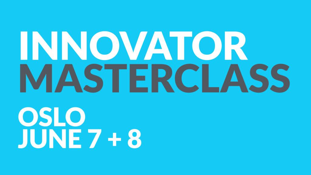 INNOVATOR MASTERCLASS OSLO JUNE 7 + 8