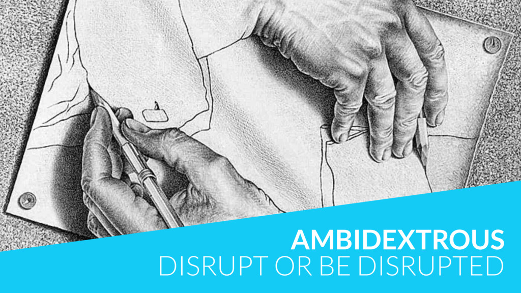 AMBIDEXTROUS DISRUPT OR BE DISRUPTED