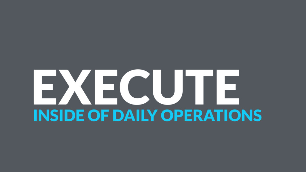 EXECUTE INSIDE OF DAILY OPERATIONS