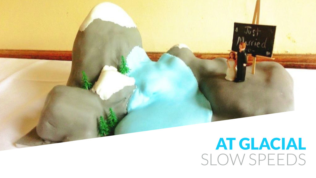 AT GLACIAL SLOW SPEEDS