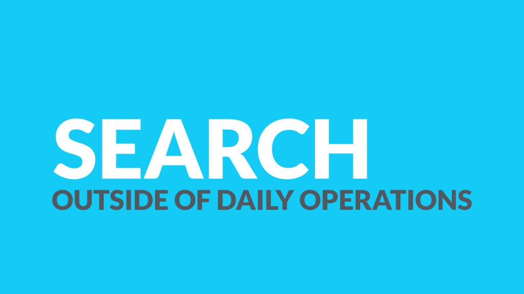 SEARCH OUTSIDE OF DAILY OPERATIONS