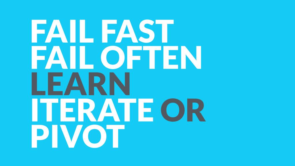 FAIL FAST FAIL OFTEN LEARN ITERATE OR PIVOT