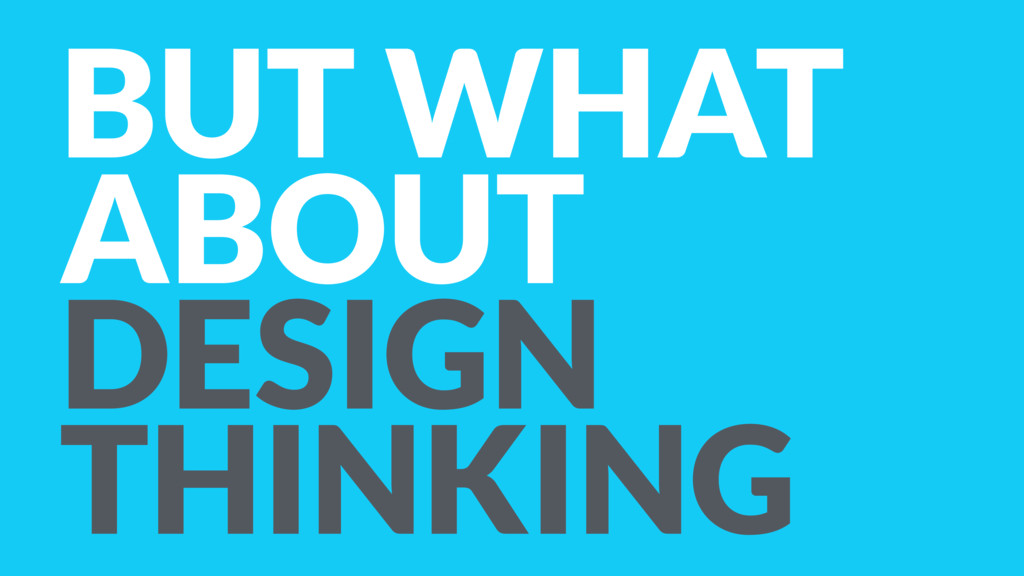 BUT WHAT ABOUT DESIGN THINKING