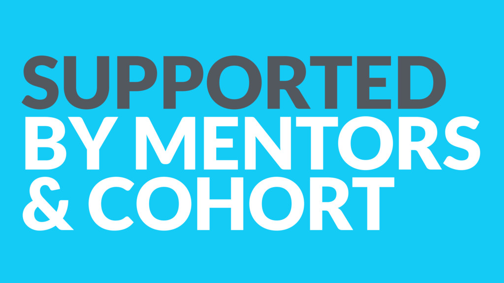 SUPPORTED BY MENTORS & COHORT