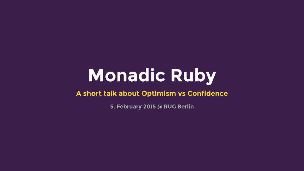 Monadic Ruby A short talk about Optimism vs Con...