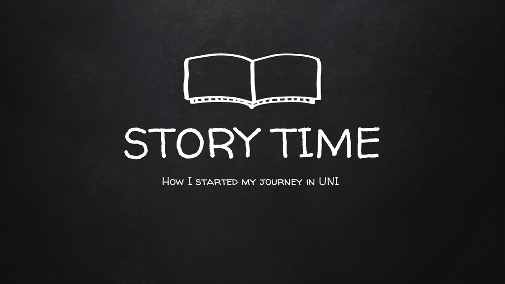 STORY TIME How I started my journey in UNI