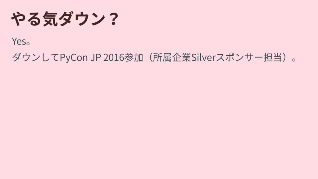やる気ダウン? Yes。 ダウンしてPyConJP2016参加(所属企業Silverスポン...