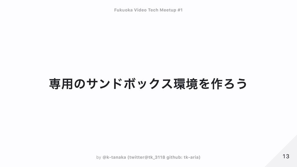専用のサンドボックス環境を作ろう 13 13 Fukuoka Video Tech Meetu...