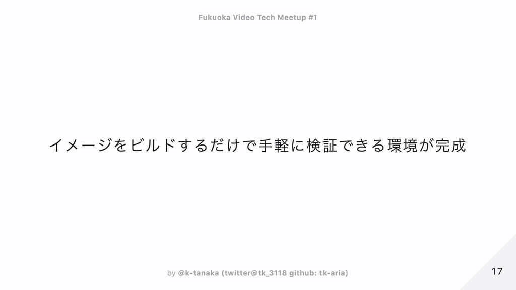 イメージをビルドするだけで手軽に検証できる環境が完成 17 17 Fukuoka Video ...