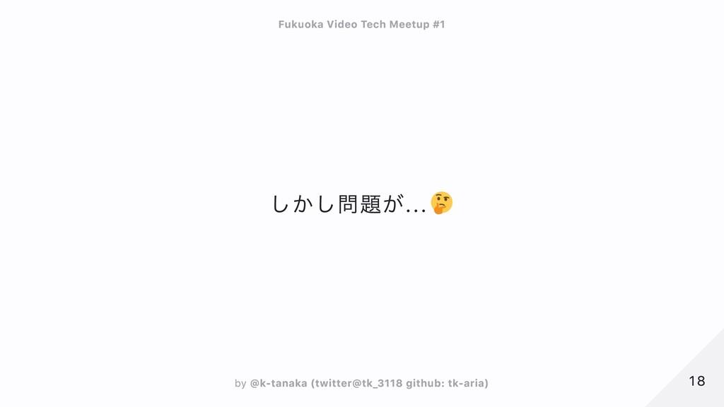 しかし問題が... 18 18 Fukuoka Video Tech Meetup #1 Fu...