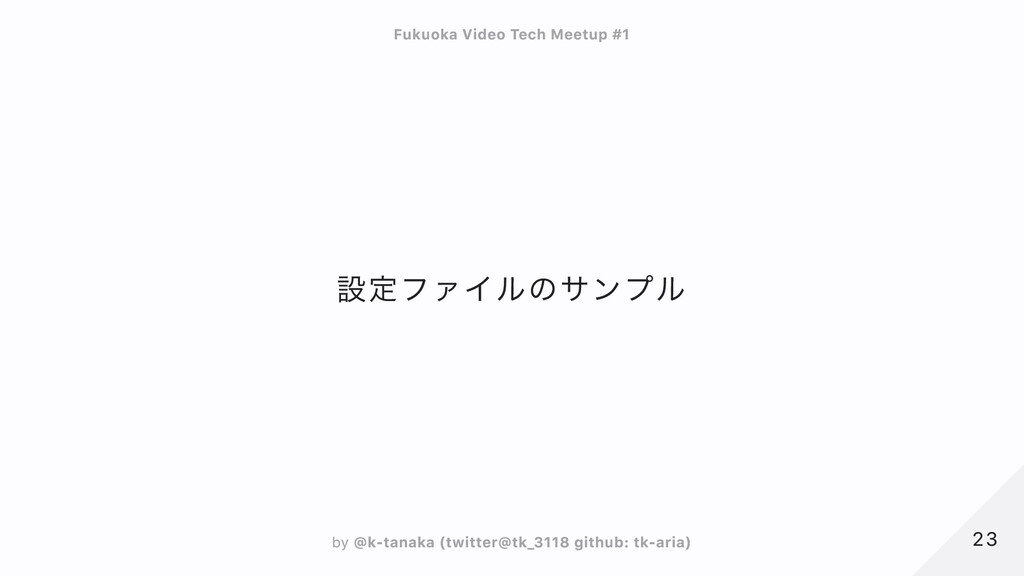 設定ファイルのサンプル 23 23 Fukuoka Video Tech Meetup #1 ...