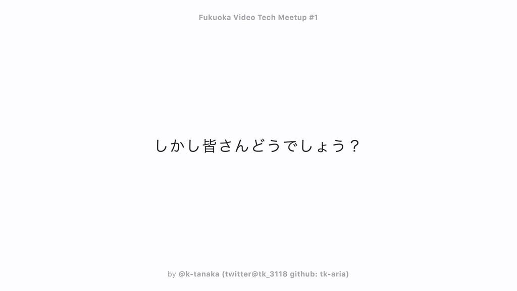 しかし皆さんどうでしょう? Fukuoka Video Tech Meetup #1 Fuku...