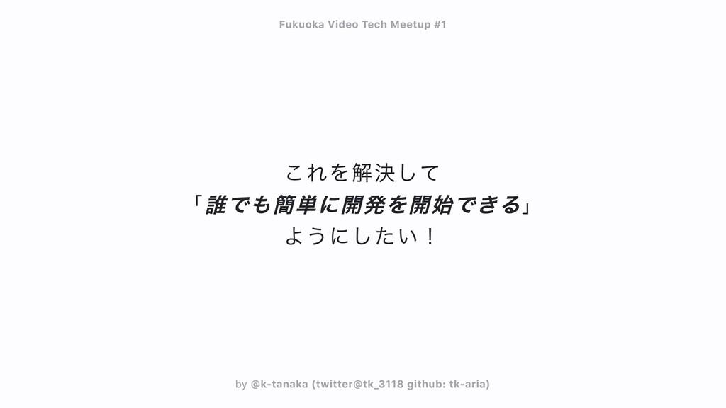 これを解決して  「誰でも簡単に開発を開始できる」  ようにしたい! Fukuoka Vide...
