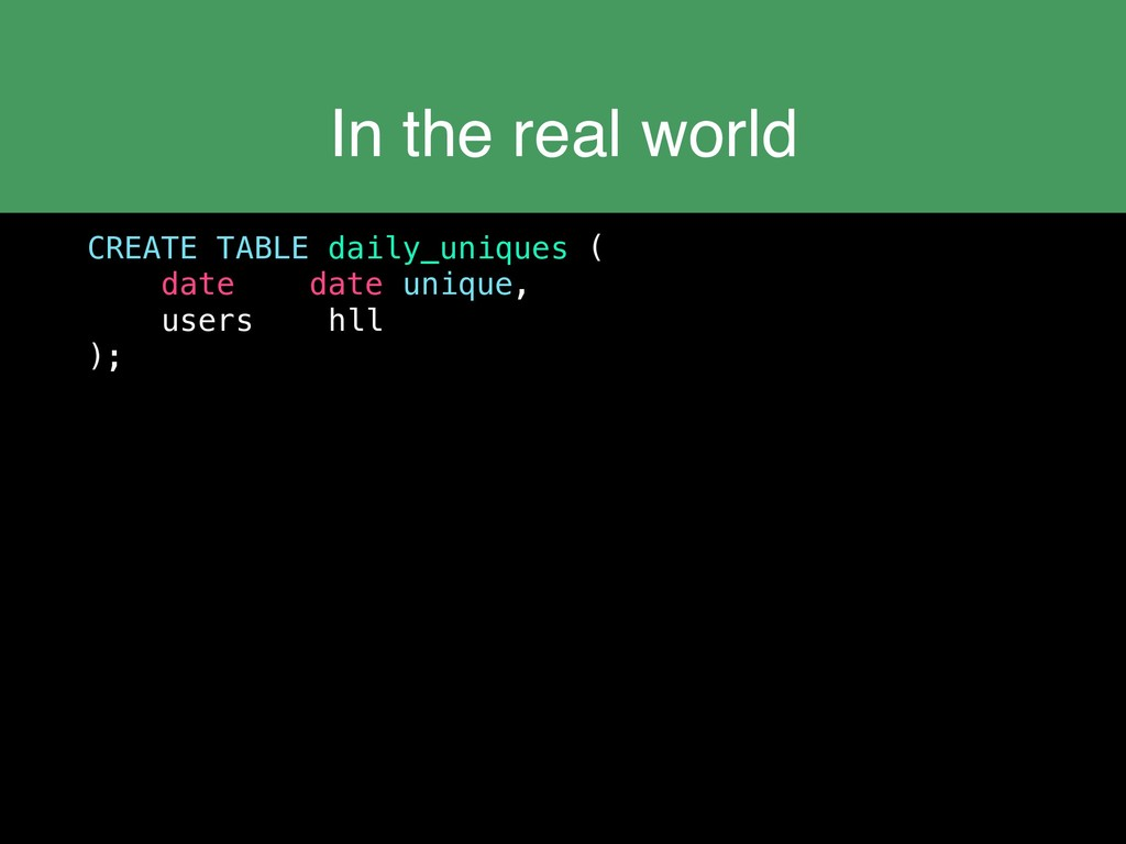 In the real world CREATE TABLE daily_uniques ( ...