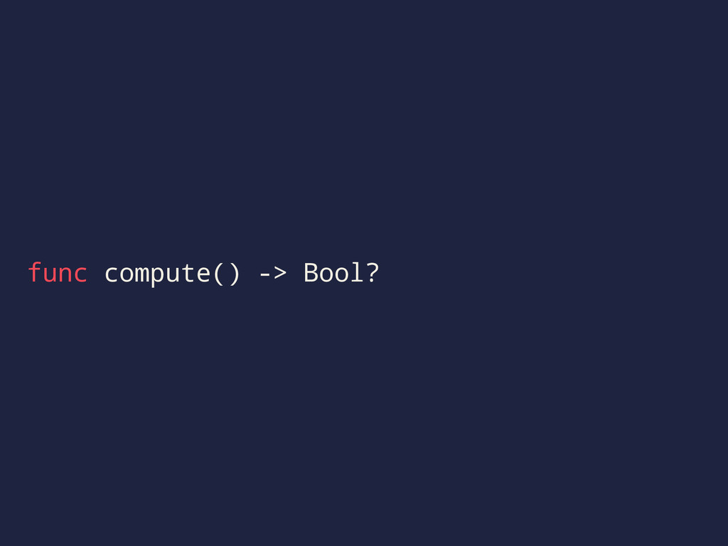 func compute() -> Bool?