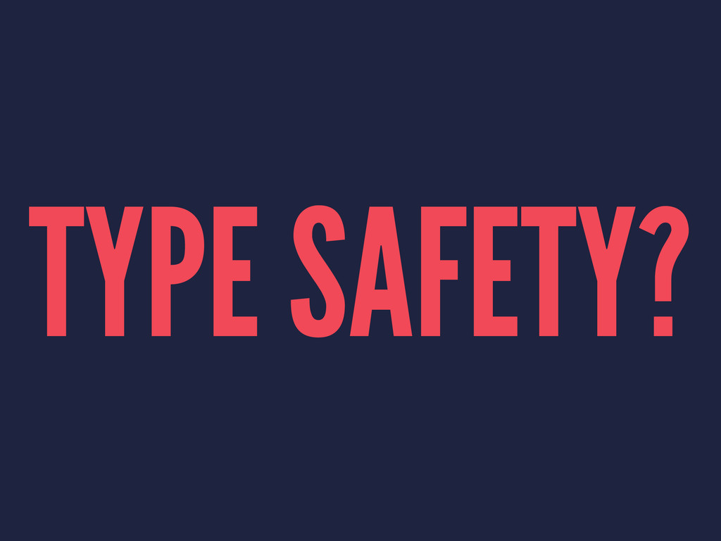 TYPE SAFETY?