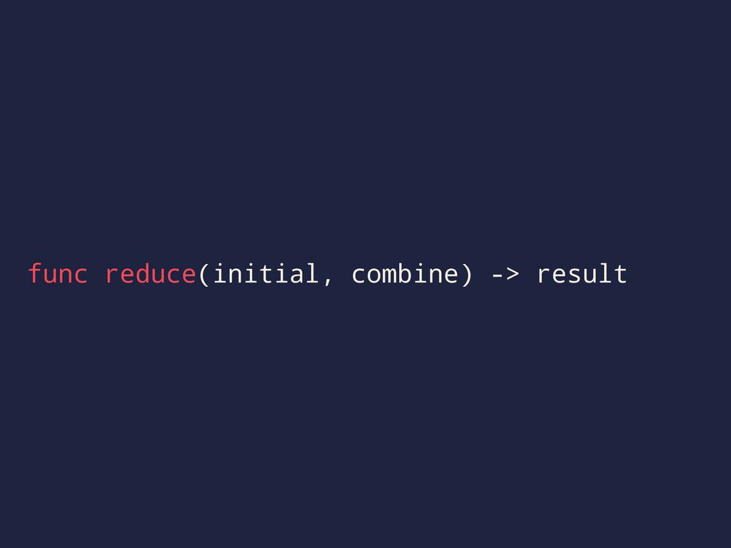 func reduce(initial, combine) -> result